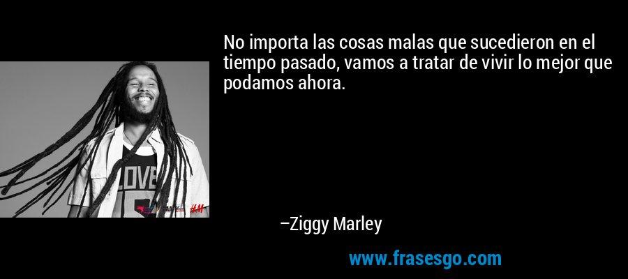 No importa las cosas malas que sucedieron en el tiempo pasado, vamos a tratar de vivir lo mejor que podamos ahora. – Ziggy Marley