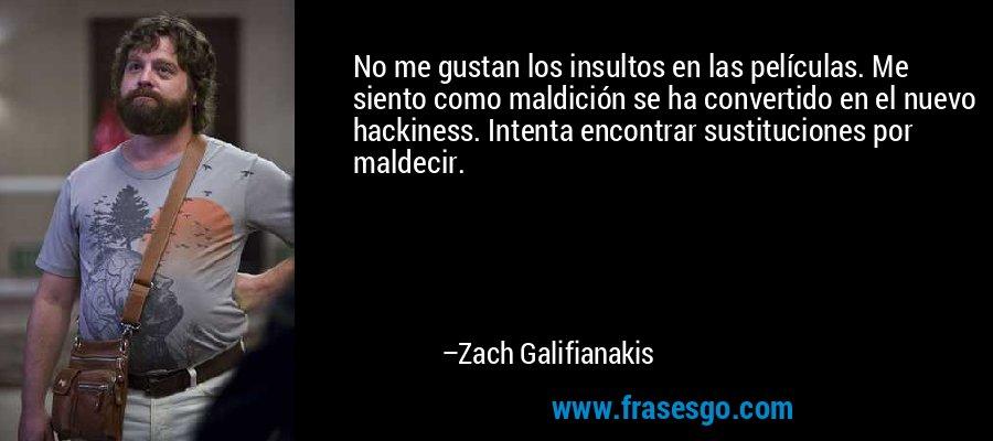No me gustan los insultos en las películas. Me siento como maldición se ha convertido en el nuevo hackiness. Intenta encontrar sustituciones por maldecir. – Zach Galifianakis