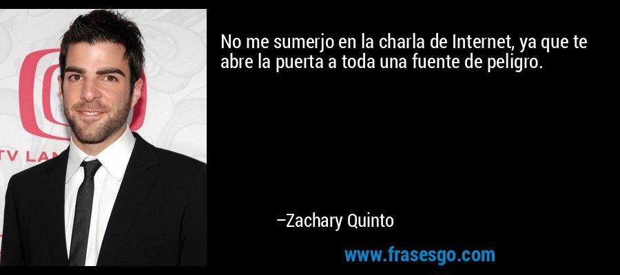 No me sumerjo en la charla de Internet, ya que te abre la puerta a toda una fuente de peligro. – Zachary Quinto