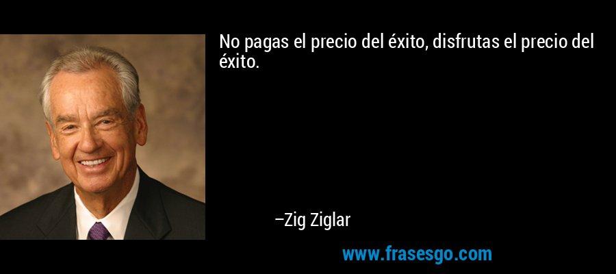 No pagas el precio del éxito, disfrutas el precio del éxito. – Zig Ziglar