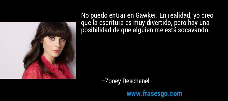 No puedo entrar en Gawker. En realidad, yo creo que la escritura es muy divertido, pero hay una posibilidad de que alguien me está socavando. – Zooey Deschanel