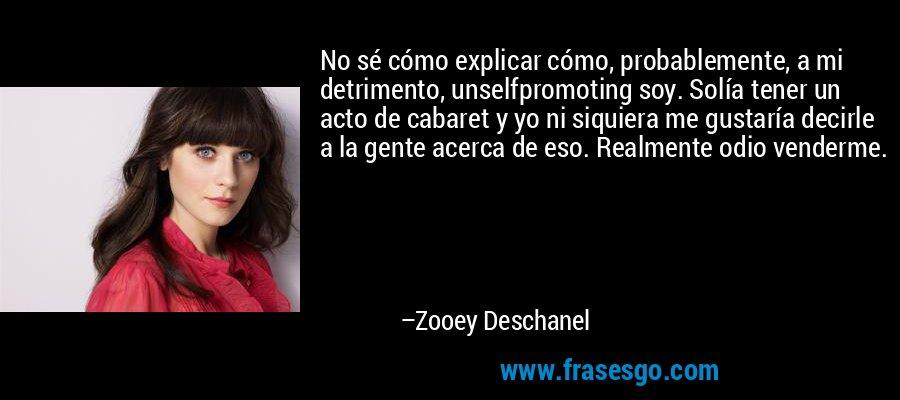 No sé cómo explicar cómo, probablemente, a mi detrimento, unselfpromoting soy. Solía tener un acto de cabaret y yo ni siquiera me gustaría decirle a la gente acerca de eso. Realmente odio venderme. – Zooey Deschanel