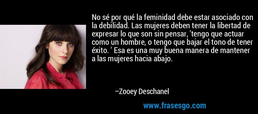 No sé por qué la feminidad debe estar asociado con la debilidad. Las mujeres deben tener la libertad de expresar lo que son sin pensar, 'tengo que actuar como un hombre, o tengo que bajar el tono de tener éxito. ' Esa es una muy buena manera de mantener a las mujeres hacia abajo. – Zooey Deschanel