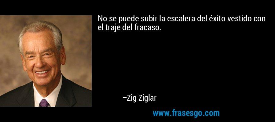 No se puede subir la escalera del éxito vestido con el traje del fracaso. – Zig Ziglar