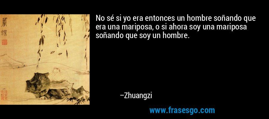 No sé si yo era entonces un hombre soñando que era una mariposa, o si ahora soy una mariposa soñando que soy un hombre. – Zhuangzi