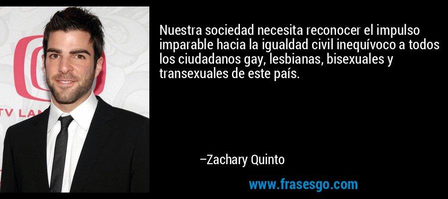 Nuestra sociedad necesita reconocer el impulso imparable hacia la igualdad civil inequívoco a todos los ciudadanos gay, lesbianas, bisexuales y transexuales de este país. – Zachary Quinto