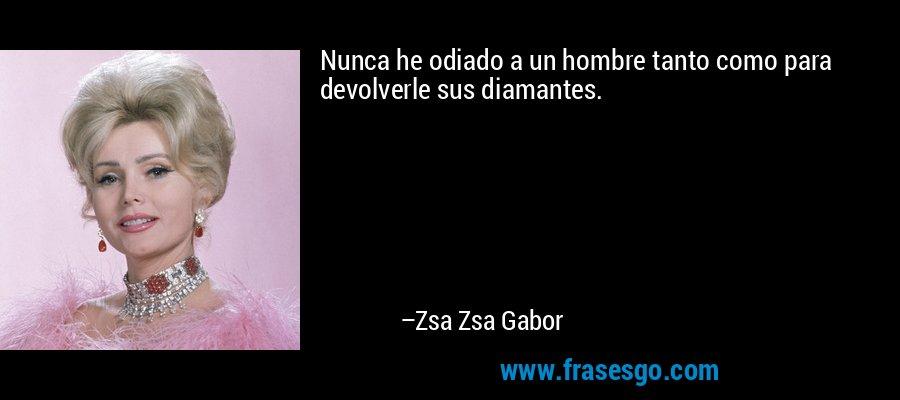 Nunca he odiado a un hombre tanto como para devolverle sus diamantes. – Zsa Zsa Gabor