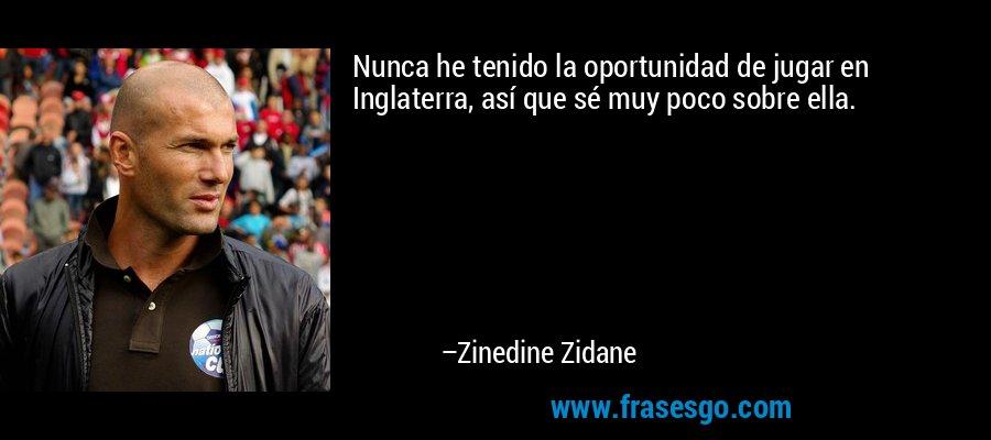 Nunca he tenido la oportunidad de jugar en Inglaterra, así que sé muy poco sobre ella. – Zinedine Zidane