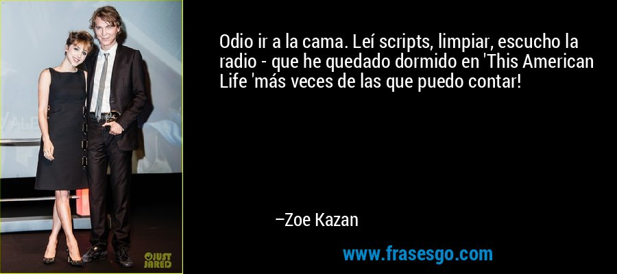Odio ir a la cama. Leí scripts, limpiar, escucho la radio - que he quedado dormido en 'This American Life 'más veces de las que puedo contar! – Zoe Kazan