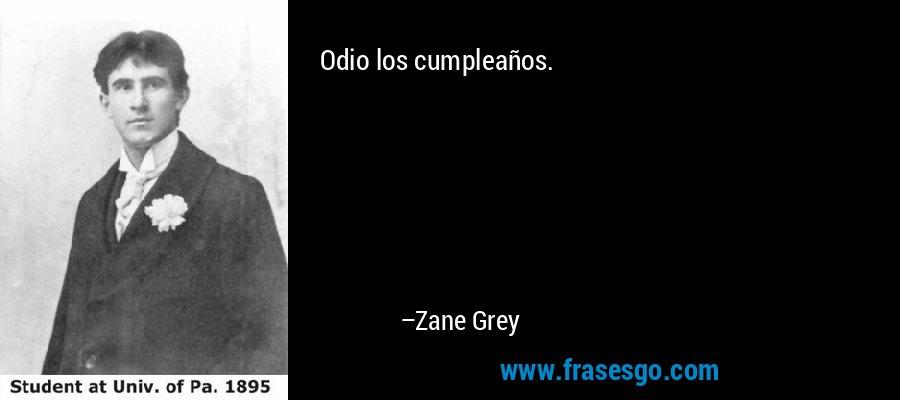 Odio los cumpleaños. – Zane Grey