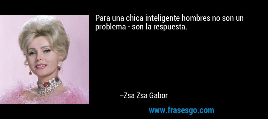 Para una chica inteligente hombres no son un problema - son la respuesta. – Zsa Zsa Gabor