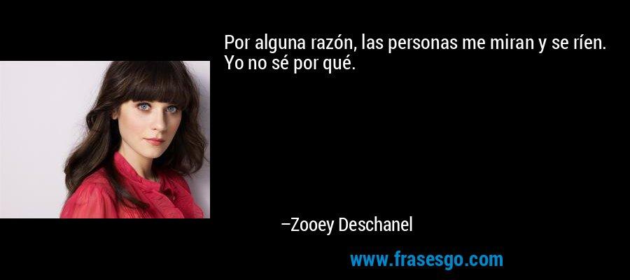 Por alguna razón, las personas me miran y se ríen. Yo no sé por qué. – Zooey Deschanel