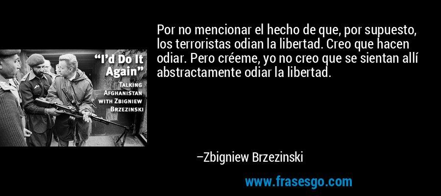 Por no mencionar el hecho de que, por supuesto, los terroristas odian la libertad. Creo que hacen odiar. Pero créeme, yo no creo que se sientan allí abstractamente odiar la libertad. – Zbigniew Brzezinski