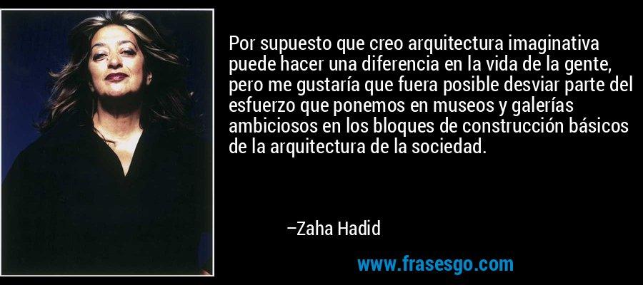 Por supuesto que creo arquitectura imaginativa puede hacer una diferencia en la vida de la gente, pero me gustaría que fuera posible desviar parte del esfuerzo que ponemos en museos y galerías ambiciosos en los bloques de construcción básicos de la arquitectura de la sociedad. – Zaha Hadid
