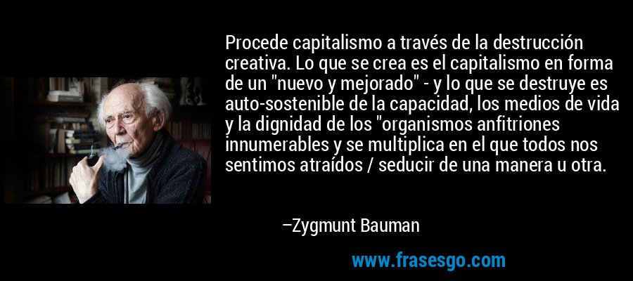 Procede capitalismo a través de la destrucción creativa. Lo que se crea es el capitalismo en forma de un