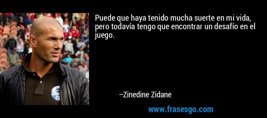 Puede que haya tenido mucha suerte en mi vida, pero todavía tengo que encontrar un desafío en el juego. – Zinedine Zidane