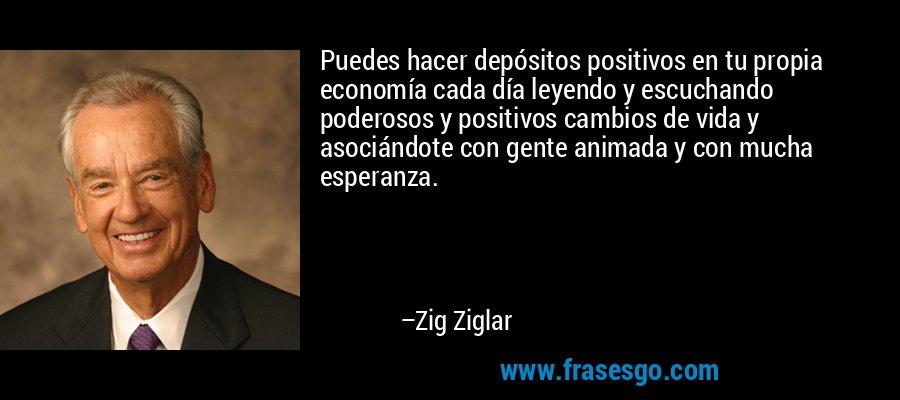 Puedes hacer depósitos positivos en tu propia economía cada día leyendo y escuchando poderosos y positivos cambios de vida y asociándote con gente animada y con mucha esperanza. – Zig Ziglar