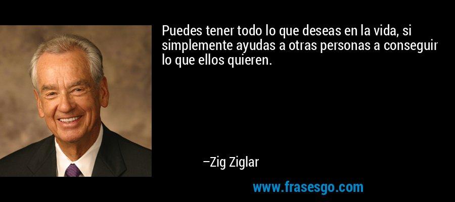 Puedes tener todo lo que deseas en la vida, si simplemente ayudas a otras personas a conseguir lo que ellos quieren. – Zig Ziglar