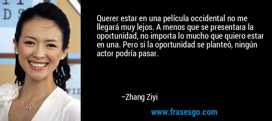 Querer estar en una película occidental no me llegará muy lejos. A menos que se presentara la oportunidad, no importa lo mucho que quiero estar en una. Pero si la oportunidad se planteó, ningún actor podría pasar. – Zhang Ziyi