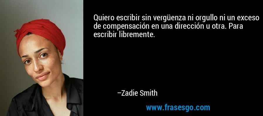 Quiero escribir sin vergüenza ni orgullo ni un exceso de compensación en una dirección u otra. Para escribir libremente. – Zadie Smith