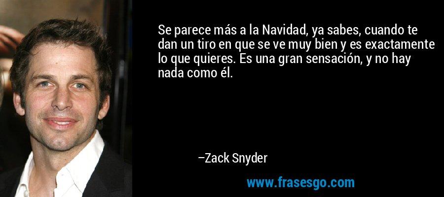 Se parece más a la Navidad, ya sabes, cuando te dan un tiro en que se ve muy bien y es exactamente lo que quieres. Es una gran sensación, y no hay nada como él. – Zack Snyder