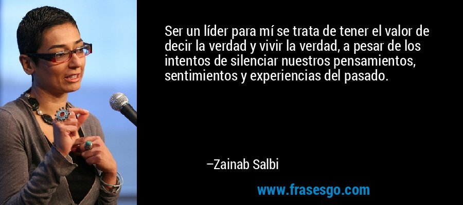 Ser un líder para mí se trata de tener el valor de decir la verdad y vivir la verdad, a pesar de los intentos de silenciar nuestros pensamientos, sentimientos y experiencias del pasado. – Zainab Salbi