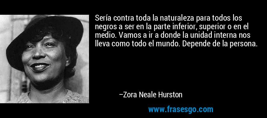 Sería contra toda la naturaleza para todos los negros a ser en la parte inferior, superior o en el medio. Vamos a ir a donde la unidad interna nos lleva como todo el mundo. Depende de la persona. – Zora Neale Hurston