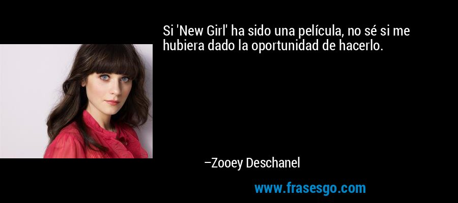 Si 'New Girl' ha sido una película, no sé si me hubiera dado la oportunidad de hacerlo. – Zooey Deschanel