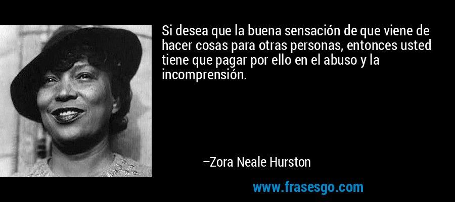 Si desea que la buena sensación de que viene de hacer cosas para otras personas, entonces usted tiene que pagar por ello en el abuso y la incomprensión. – Zora Neale Hurston