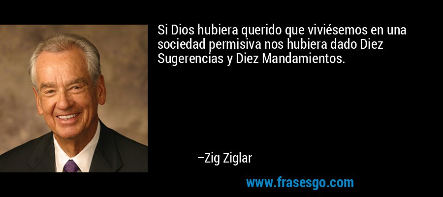 Si Dios hubiera querido que viviésemos en una sociedad permisiva nos hubiera dado Diez Sugerencias y Diez Mandamientos. – Zig Ziglar