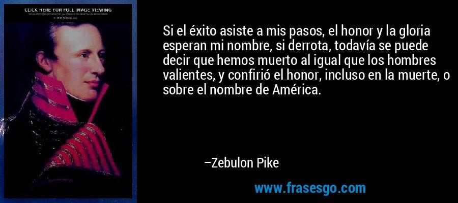 Si el éxito asiste a mis pasos, el honor y la gloria esperan mi nombre, si derrota, todavía se puede decir que hemos muerto al igual que los hombres valientes, y confirió el honor, incluso en la muerte, o sobre el nombre de América. – Zebulon Pike