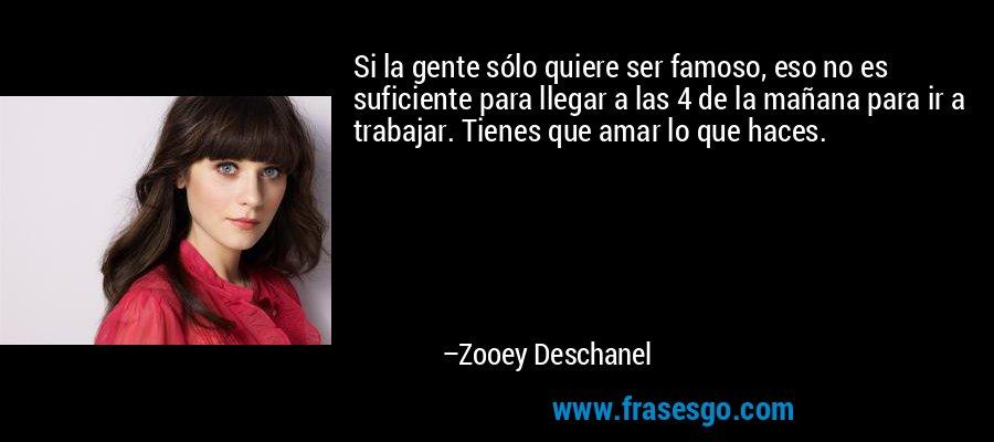 Si la gente sólo quiere ser famoso, eso no es suficiente para llegar a las 4 de la mañana para ir a trabajar. Tienes que amar lo que haces. – Zooey Deschanel