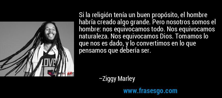 Si la religión tenía un buen propósito, el hombre habría creado algo grande. Pero nosotros somos el hombre: nos equivocamos todo. Nos equivocamos naturaleza. Nos equivocamos Dios. Tomamos lo que nos es dado, y lo convertimos en lo que pensamos que debería ser. – Ziggy Marley