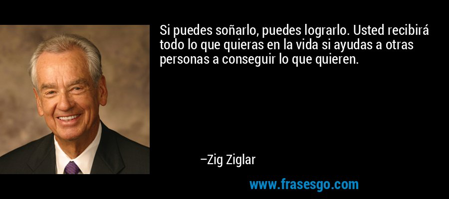 Si puedes soñarlo, puedes lograrlo. Usted recibirá todo lo que quieras en la vida si ayudas a otras personas a conseguir lo que quieren. – Zig Ziglar