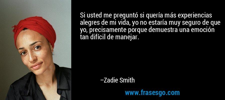 Si usted me preguntó si quería más experiencias alegres de mi vida, yo no estaría muy seguro de que yo, precisamente porque demuestra una emoción tan difícil de manejar. – Zadie Smith