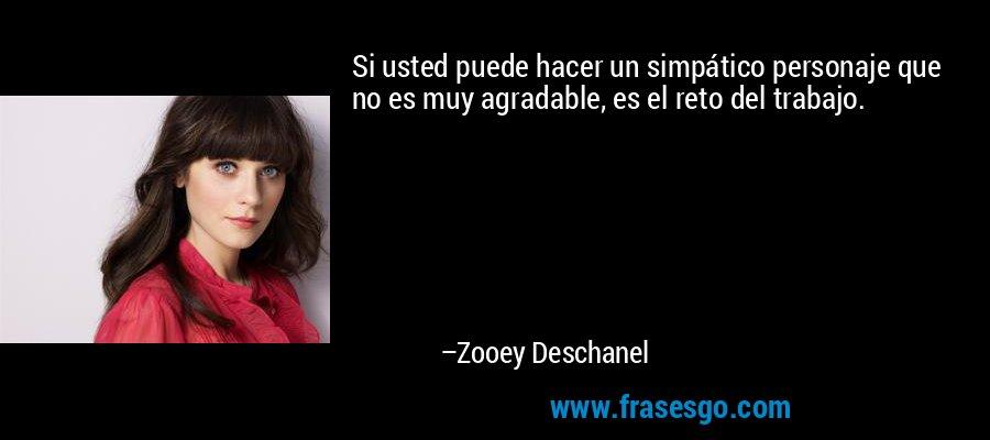 Si usted puede hacer un simpático personaje que no es muy agradable, es el reto del trabajo. – Zooey Deschanel