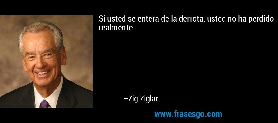 Si usted se entera de la derrota, usted no ha perdido realmente. – Zig Ziglar