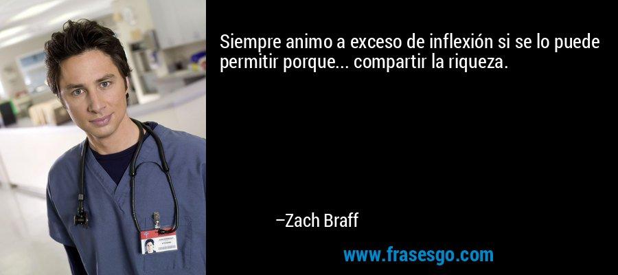Siempre animo a exceso de inflexión si se lo puede permitir porque... compartir la riqueza. – Zach Braff
