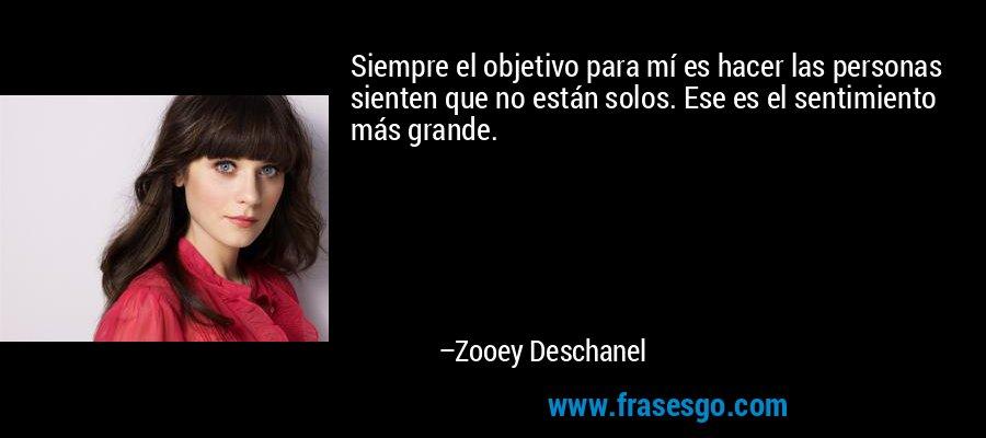 Siempre el objetivo para mí es hacer las personas sienten que no están solos. Ese es el sentimiento más grande. – Zooey Deschanel