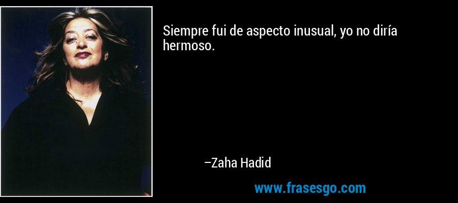 Siempre fui de aspecto inusual, yo no diría hermoso. – Zaha Hadid