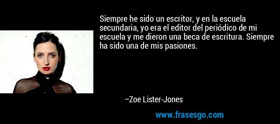 Siempre he sido un escritor, y en la escuela secundaria, yo era el editor del periódico de mi escuela y me dieron una beca de escritura. Siempre ha sido una de mis pasiones. – Zoe Lister-Jones