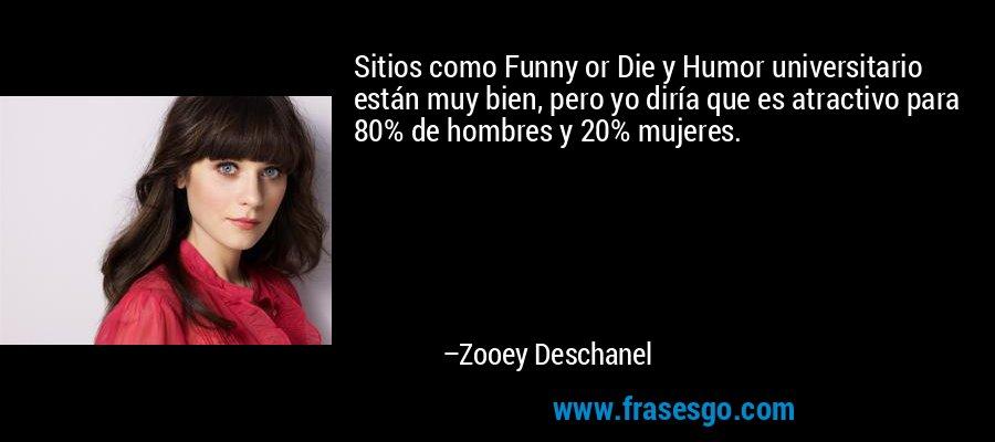 Sitios como Funny or Die y Humor universitario están muy bien, pero yo diría que es atractivo para 80% de hombres y 20% mujeres. – Zooey Deschanel