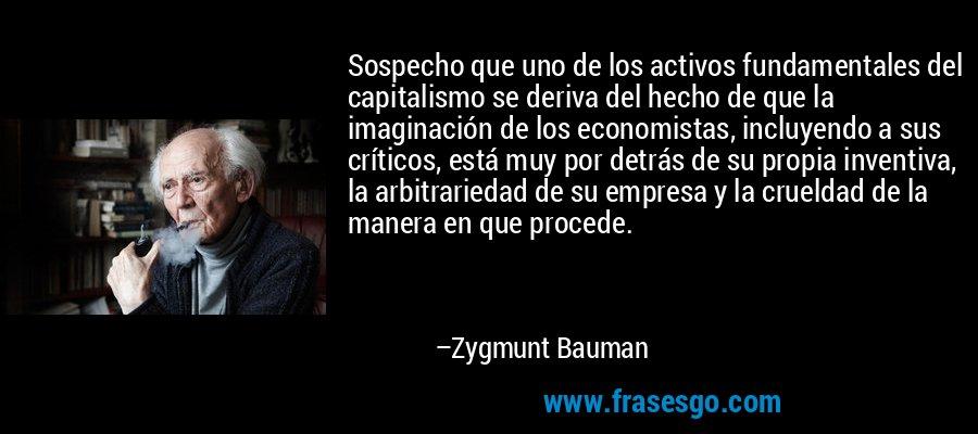 Sospecho que uno de los activos fundamentales del capitalismo se deriva del hecho de que la imaginación de los economistas, incluyendo a sus críticos, está muy por detrás de su propia inventiva, la arbitrariedad de su empresa y la crueldad de la manera en que procede. – Zygmunt Bauman