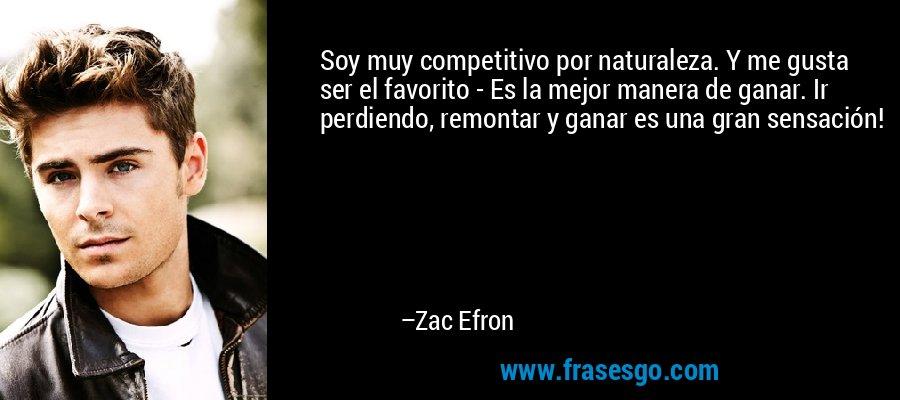 Soy muy competitivo por naturaleza. Y me gusta ser el favorito - Es la mejor manera de ganar. Ir perdiendo, remontar y ganar es una gran sensación! – Zac Efron
