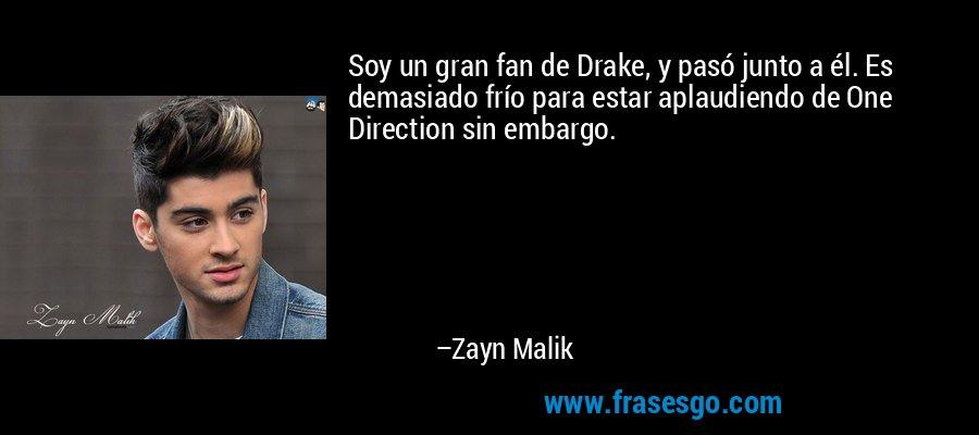Soy un gran fan de Drake, y pasó junto a él. Es demasiado frío para estar aplaudiendo de One Direction sin embargo. – Zayn Malik