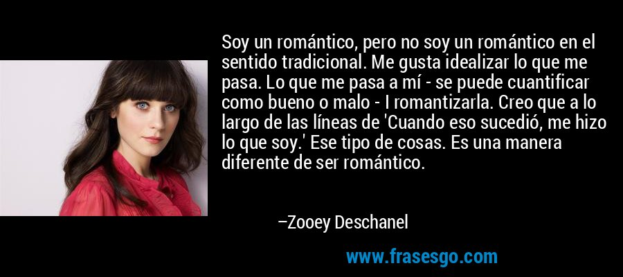 Soy un romántico, pero no soy un romántico en el sentido tradicional. Me gusta idealizar lo que me pasa. Lo que me pasa a mí - se puede cuantificar como bueno o malo - I romantizarla. Creo que a lo largo de las líneas de 'Cuando eso sucedió, me hizo lo que soy.' Ese tipo de cosas. Es una manera diferente de ser romántico. – Zooey Deschanel