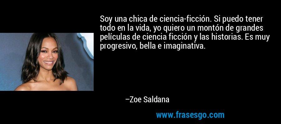 Soy una chica de ciencia-ficción. Si puedo tener todo en la vida, yo quiero un montón de grandes películas de ciencia ficción y las historias. Es muy progresivo, bella e imaginativa. – Zoe Saldana