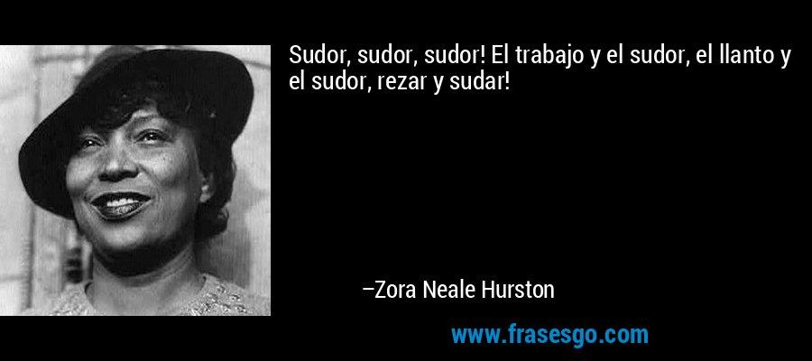 Sudor, sudor, sudor! El trabajo y el sudor, el llanto y el sudor, rezar y sudar! – Zora Neale Hurston