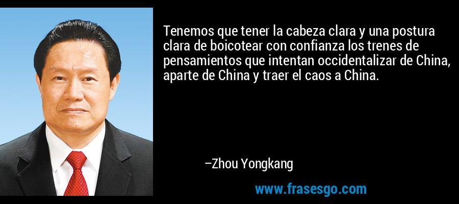 Tenemos que tener la cabeza clara y una postura clara de boicotear con confianza los trenes de pensamientos que intentan occidentalizar de China, aparte de China y traer el caos a China. – Zhou Yongkang