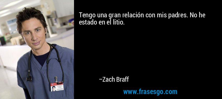 Tengo una gran relación con mis padres. No he estado en el litio. – Zach Braff